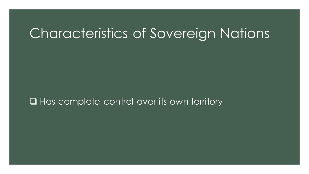 Characteristics of Sovereign Nations  Is also called a nation-state