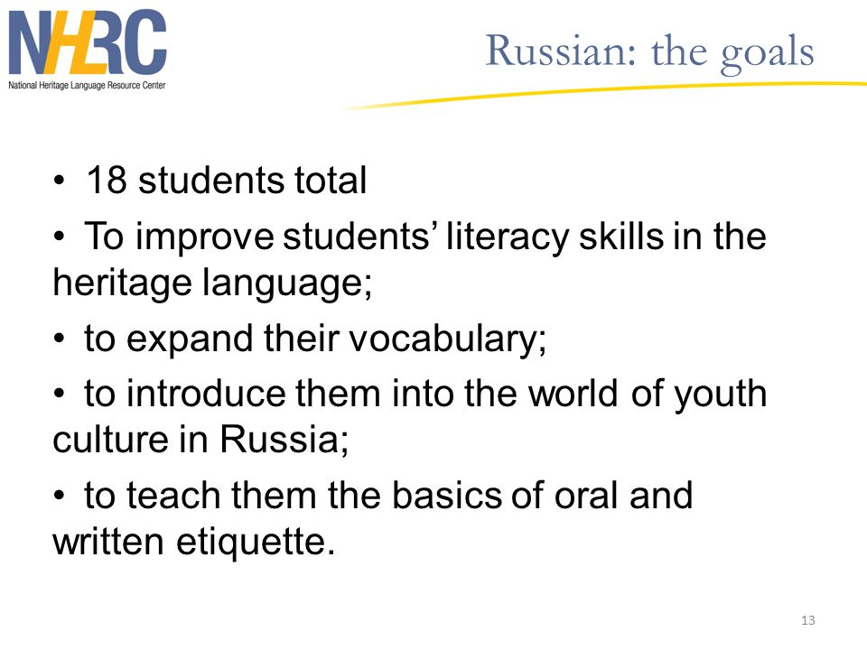 Russian: the goals 18 students total To improve students' literacy skills in the heritage language; to expand their vocabulary; to introduce them into