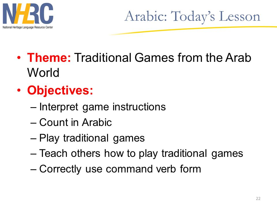 Arabic: Today's Lesson Theme: Traditional Games from the Arab World Objectives: –Interpret game instructions –Count in Arabic –Play traditional games