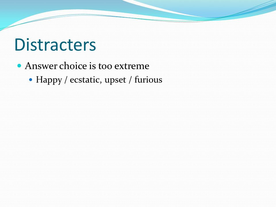 Distracters Answer choice is too extreme Happy / ecstatic, upset / furious