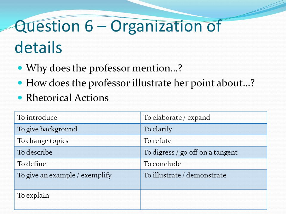 Question 6 – Organization of details Why does the professor mention….
