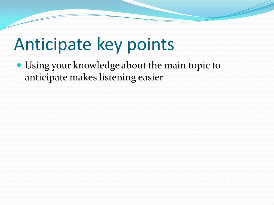 Anticipate key points Using your knowledge about the main topic to anticipate makes listening easier