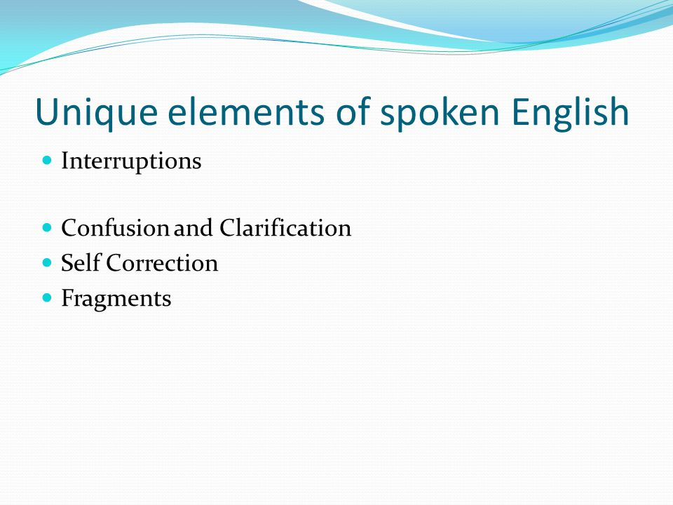 Unique elements of spoken English Interruptions Confusion and Clarification Self Correction Fragments