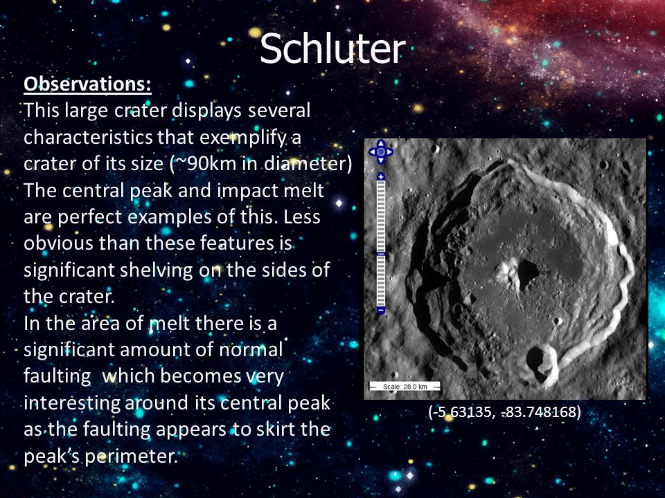 Schluter (-5.63135, -83.748168) Observations: This large crater displays several characteristics that exemplify a crater of its size (~90km in diameter) The central peak and impact melt are perfect examples of this.