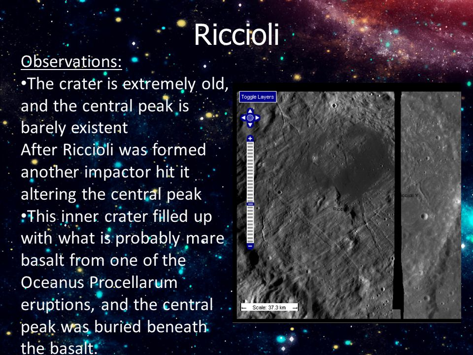Riccioli Observations: The crater is extremely old, and the central peak is barely existent After Riccioli was formed another impactor hit it altering the central peak This inner crater filled up with what is probably mare basalt from one of the Oceanus Procellarum eruptions, and the central peak was buried beneath the basalt.