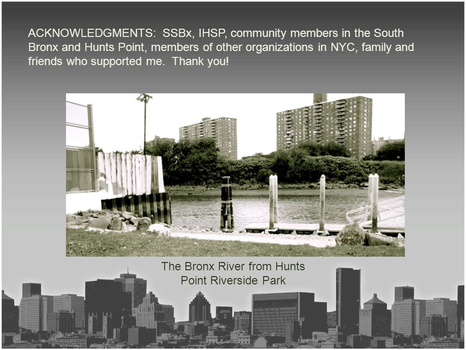 The Bronx River from Hunts Point Riverside Park ACKNOWLEDGMENTS: SSBx, IHSP, community members in the South Bronx and Hunts Point, members of other or