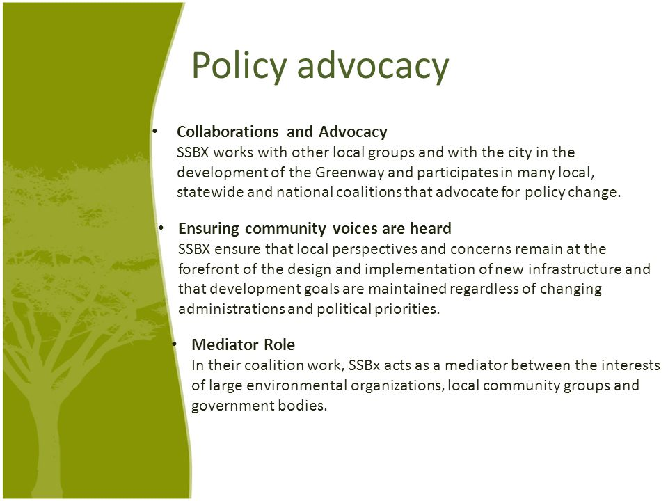 Policy advocacy Collaborations and Advocacy SSBX works with other local groups and with the city in the development of the Greenway and participates in many local, statewide and national coalitions that advocate for policy change.