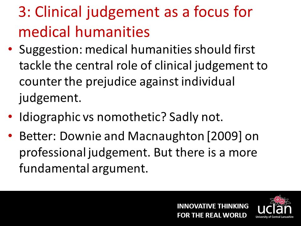 INNOVATIVE THINKING FOR THE REAL WORLD 3: Clinical judgement as a focus for medical humanities Suggestion: medical humanities should first tackle the central role of clinical judgement to counter the prejudice against individual judgement.