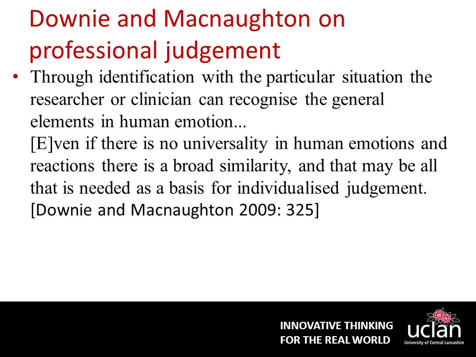 INNOVATIVE THINKING FOR THE REAL WORLD Downie and Macnaughton on professional judgement Through identification with the particular situation the researcher or clinician can recognise the general elements in human emotion...