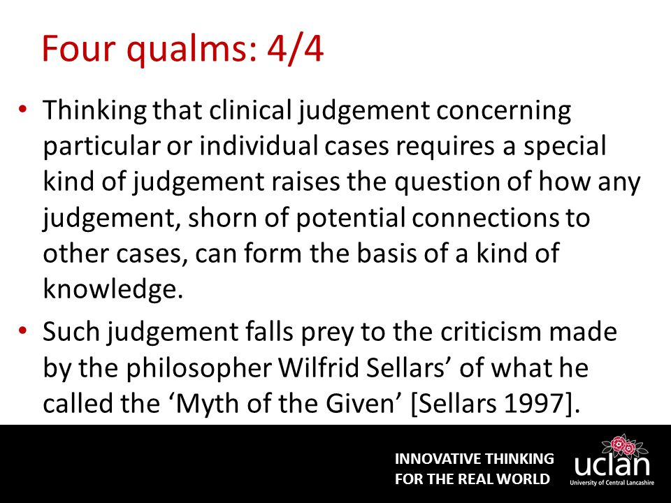 INNOVATIVE THINKING FOR THE REAL WORLD Four qualms: 4/4 Thinking that clinical judgement concerning particular or individual cases requires a special kind of judgement raises the question of how any judgement, shorn of potential connections to other cases, can form the basis of a kind of knowledge.