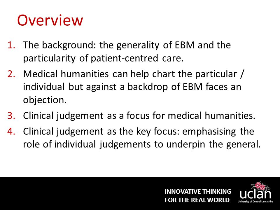 INNOVATIVE THINKING FOR THE REAL WORLD Overview 1.The background: the generality of EBM and the particularity of patient-centred care.