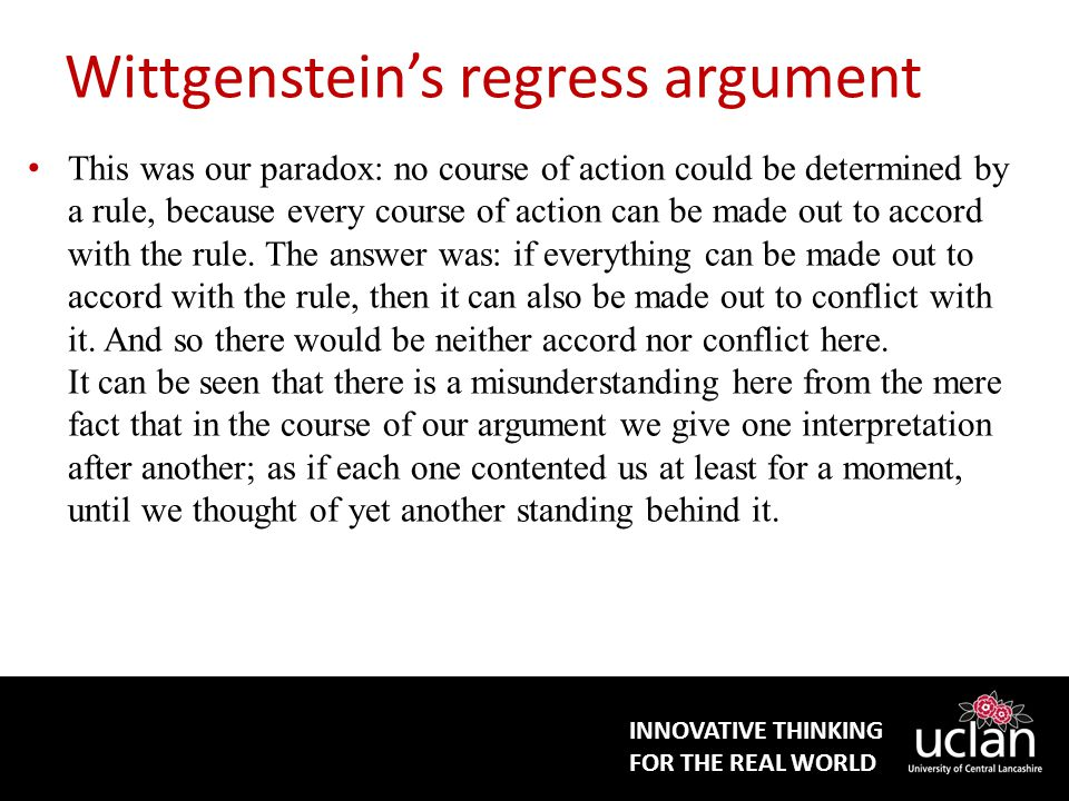INNOVATIVE THINKING FOR THE REAL WORLD Wittgenstein's regress argument This was our paradox: no course of action could be determined by a rule, because every course of action can be made out to accord with the rule.
