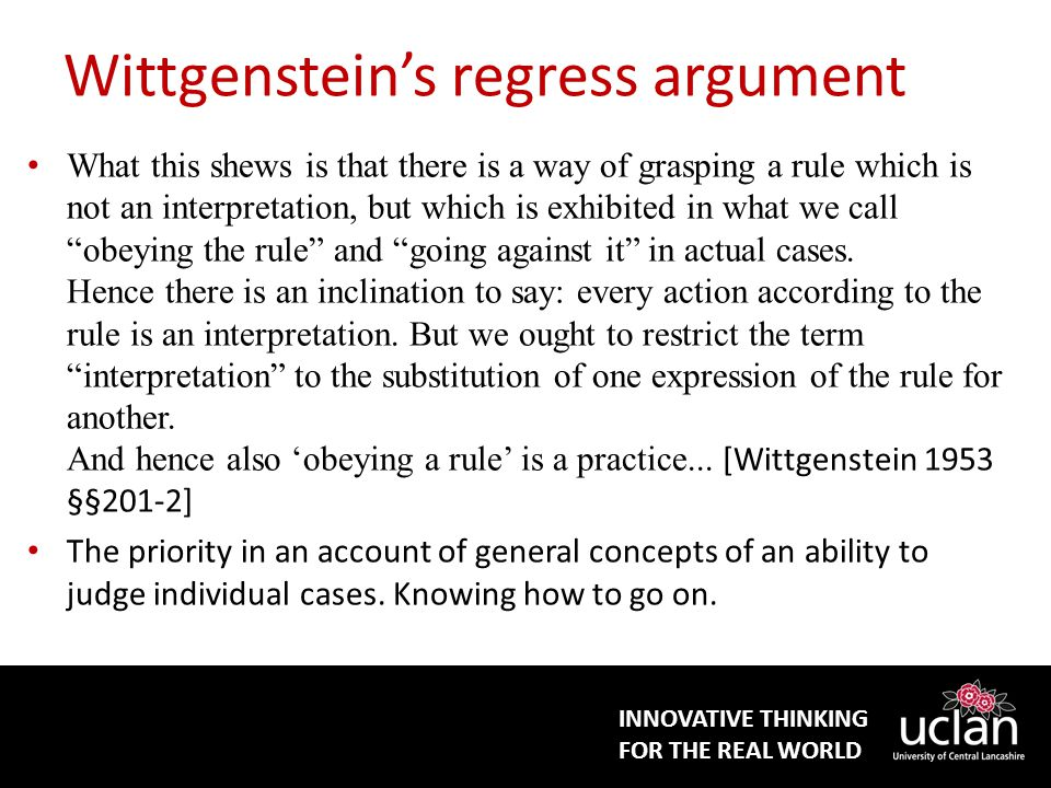 INNOVATIVE THINKING FOR THE REAL WORLD Wittgenstein's regress argument What this shews is that there is a way of grasping a rule which is not an interpretation, but which is exhibited in what we call obeying the rule and going against it in actual cases.