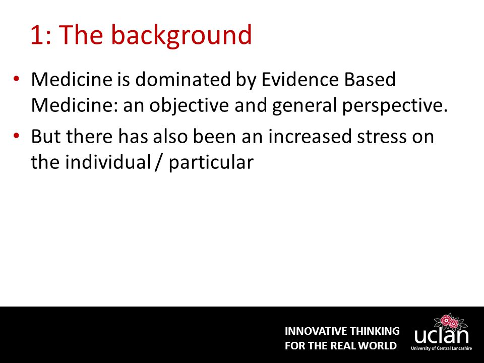 INNOVATIVE THINKING FOR THE REAL WORLD 1: The background Medicine is dominated by Evidence Based Medicine: an objective and general perspective.
