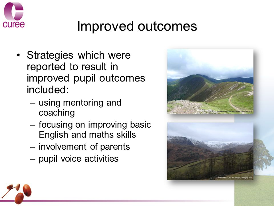 Improved outcomes Strategies which were reported to result in improved pupil outcomes included: –using mentoring and coaching –focusing on improving basic English and maths skills –involvement of parents –pupil voice activities
