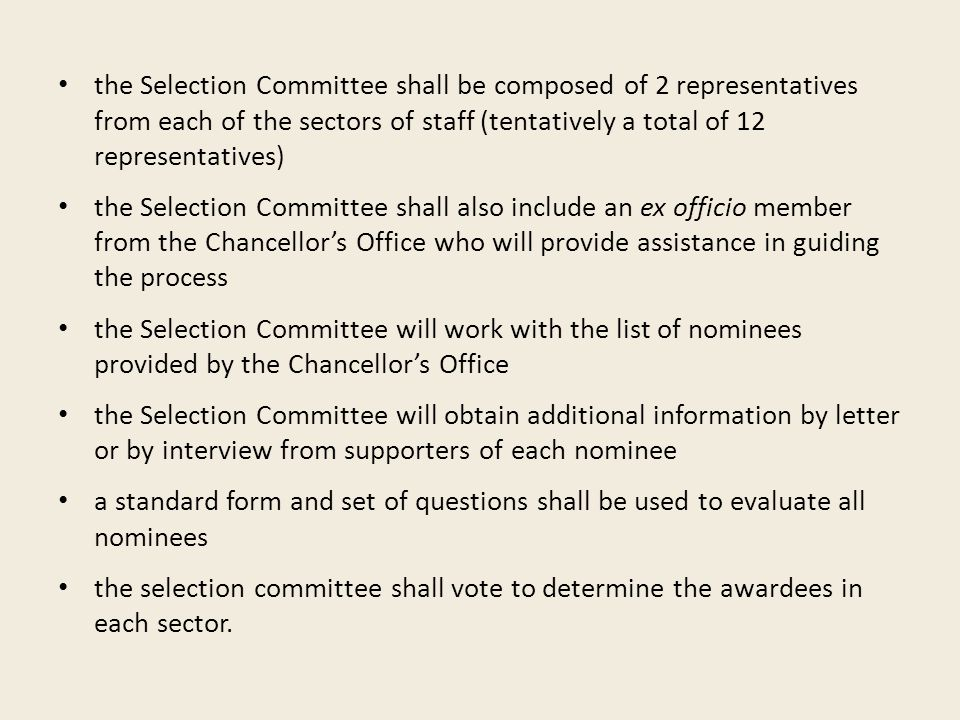 the Selection Committee shall be composed of 2 representatives from each of the sectors of staff (tentatively a total of 12 representatives) the Selection Committee shall also include an ex officio member from the Chancellor's Office who will provide assistance in guiding the process the Selection Committee will work with the list of nominees provided by the Chancellor's Office the Selection Committee will obtain additional information by letter or by interview from supporters of each nominee a standard form and set of questions shall be used to evaluate all nominees the selection committee shall vote to determine the awardees in each sector.
