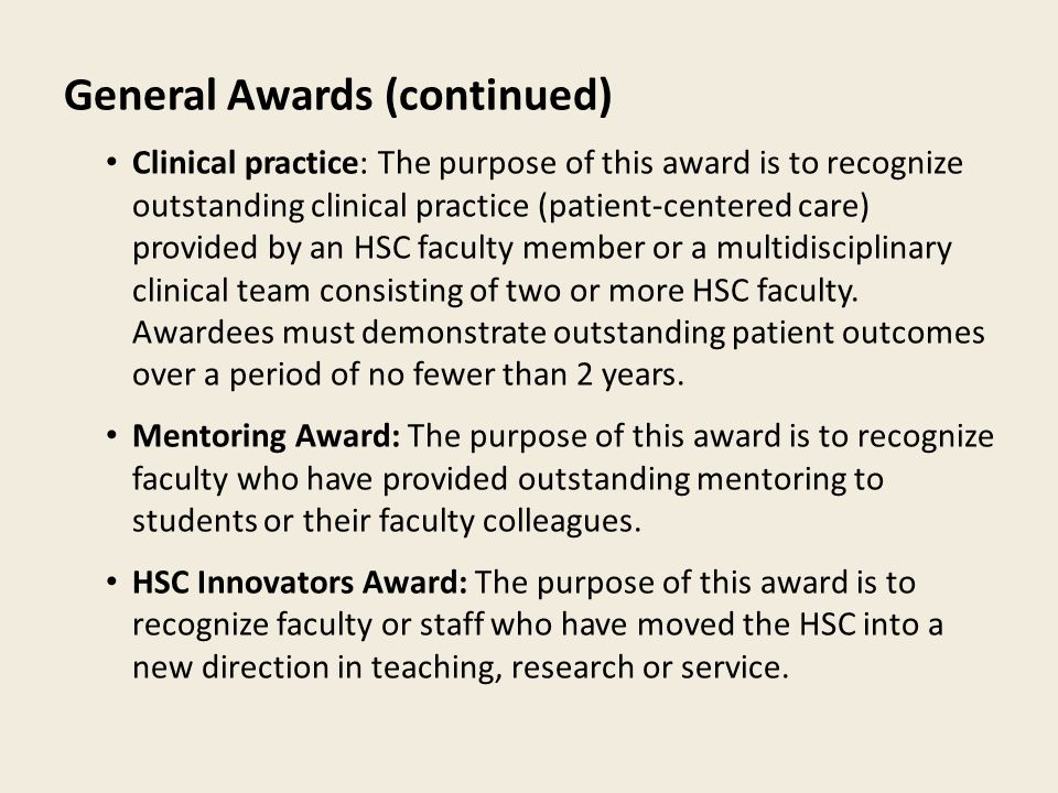 General Awards (continued) Clinical practice: The purpose of this award is to recognize outstanding clinical practice (patient-centered care) provided by an HSC faculty member or a multidisciplinary clinical team consisting of two or more HSC faculty.