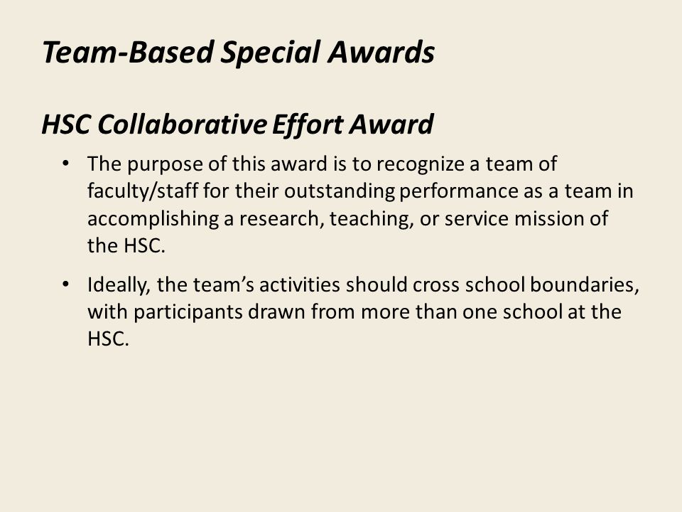 Team-Based Special Awards HSC Collaborative Effort Award The purpose of this award is to recognize a team of faculty/staff for their outstanding performance as a team in accomplishing a research, teaching, or service mission of the HSC.