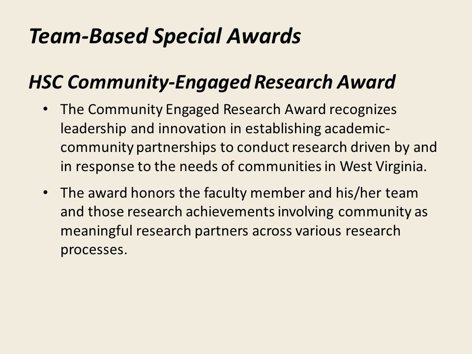 Team-Based Special Awards HSC Community-Engaged Research Award The Community Engaged Research Award recognizes leadership and innovation in establishing academic- community partnerships to conduct research driven by and in response to the needs of communities in West Virginia.