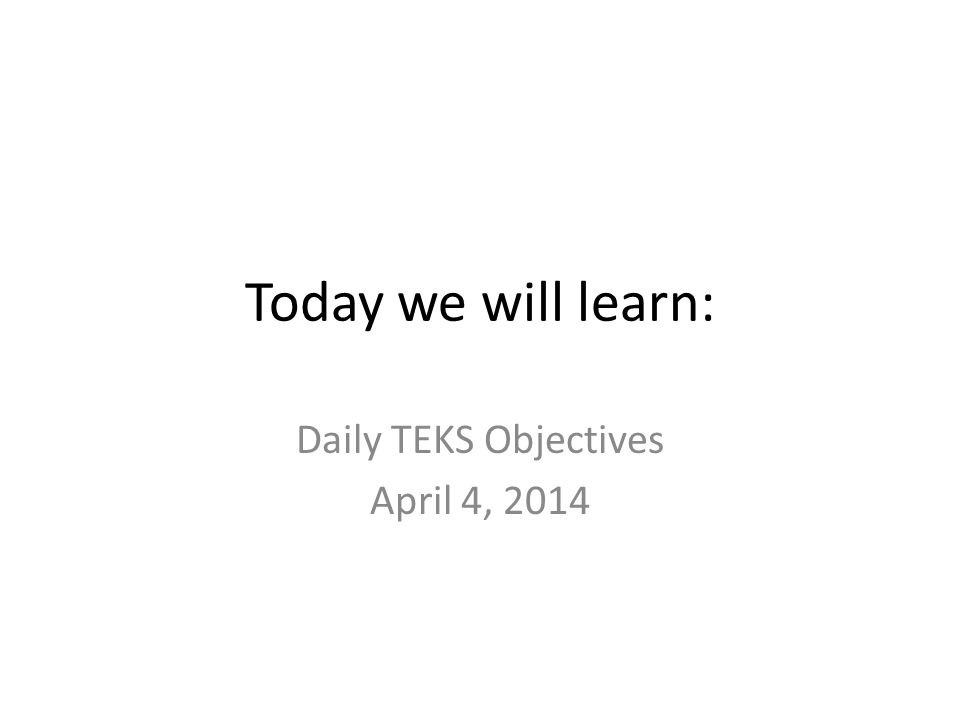 Today we will learn: Daily TEKS Objectives April 4, 2014