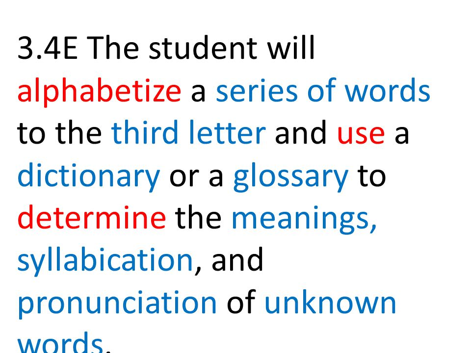 3.4E The student will alphabetize a series of words to the third letter and use a dictionary or a glossary to determine the meanings, syllabication, and pronunciation of unknown words.