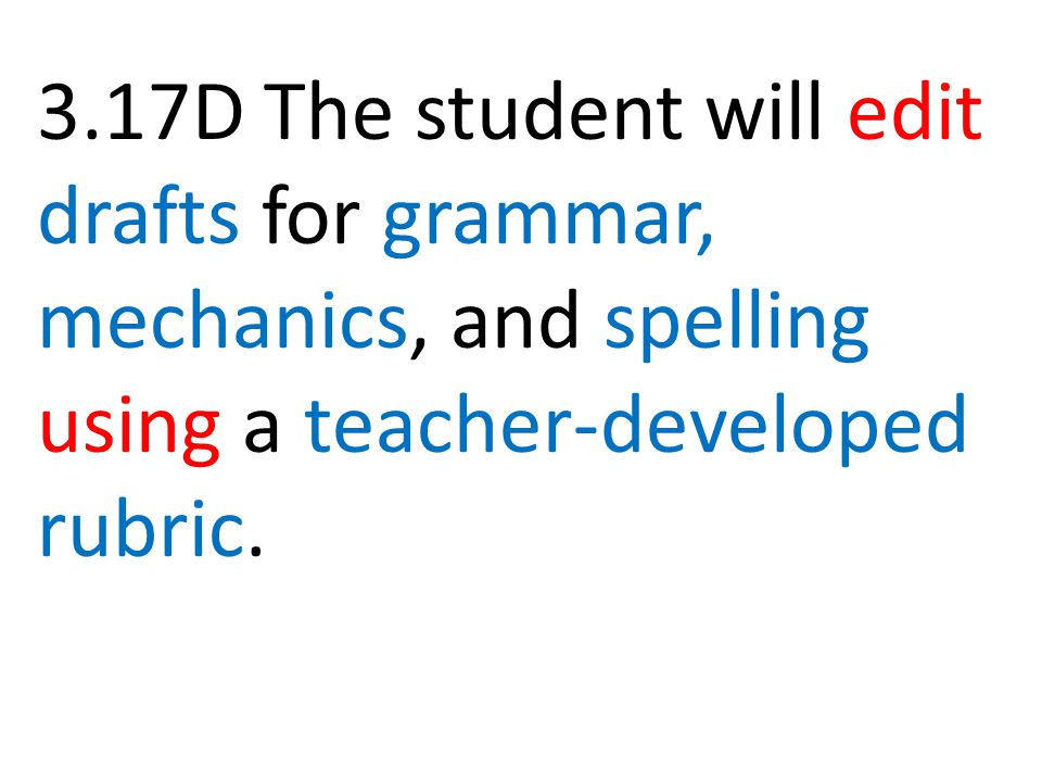 3.17D The student will edit drafts for grammar, mechanics, and spelling using a teacher-developed rubric.