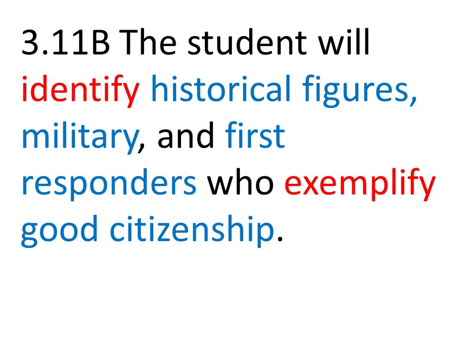 3.11B The student will identify historical figures, military, and first responders who exemplify good citizenship.