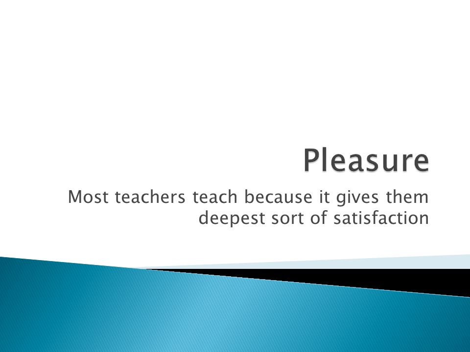 Most teachers teach because it gives them deepest sort of satisfaction