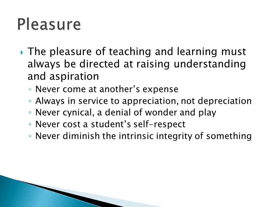  The pleasure of teaching and learning must always be directed at raising understanding and aspiration ◦ Never come at another's expense ◦ Always in