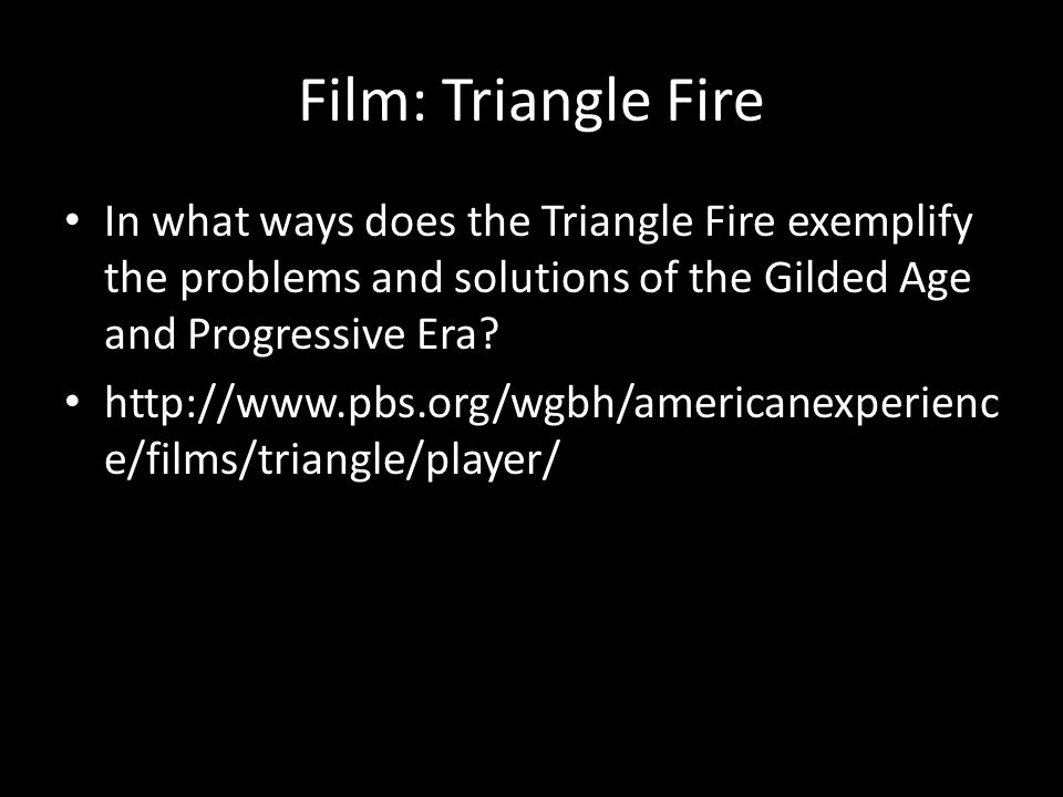 Film: Triangle Fire In what ways does the Triangle Fire exemplify the problems and solutions of the Gilded Age and Progressive Era.