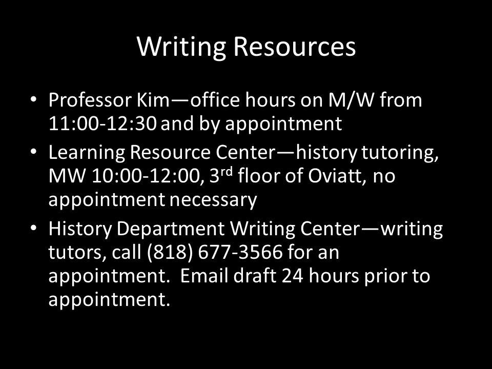 Writing Resources Professor Kim—office hours on M/W from 11:00-12:30 and by appointment Learning Resource Center—history tutoring, MW 10:00-12:00, 3 rd floor of Oviatt, no appointment necessary History Department Writing Center—writing tutors, call (818) 677-3566 for an appointment.