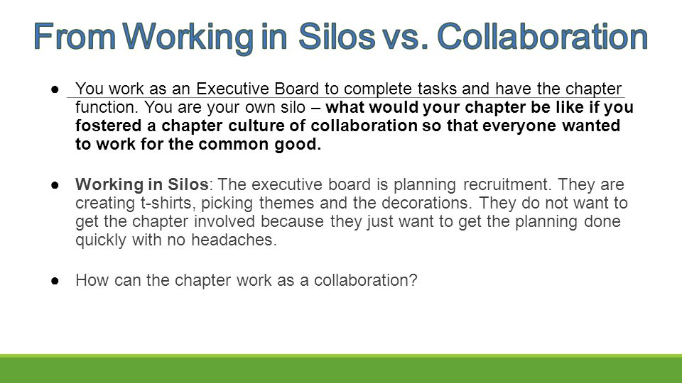 ●You work as an Executive Board to complete tasks and have the chapter function. You are your own silo – what would your chapter be like if you foster