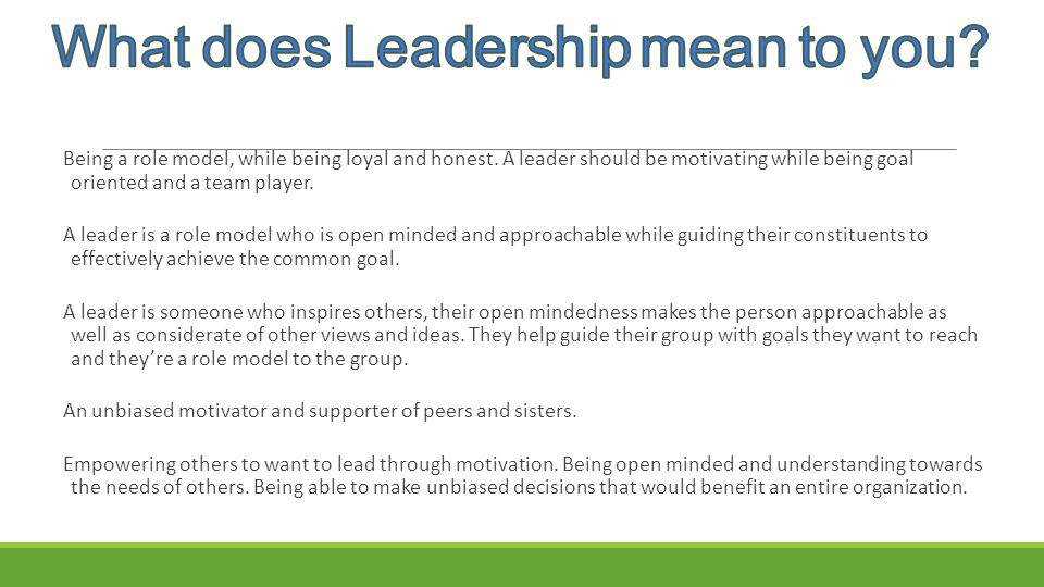 Being a role model, while being loyal and honest. A leader should be motivating while being goal oriented and a team player. A leader is a role model