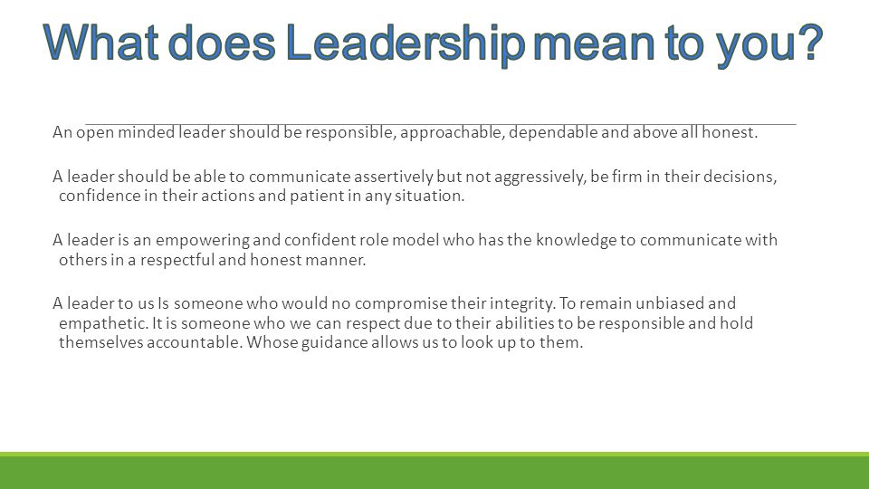 An open minded leader should be responsible, approachable, dependable and above all honest. A leader should be able to communicate assertively but not