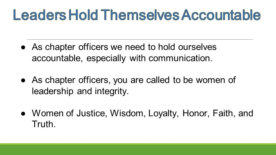 ●As chapter officers we need to hold ourselves accountable, especially with communication. ●As chapter officers, you are called to be women of leaders