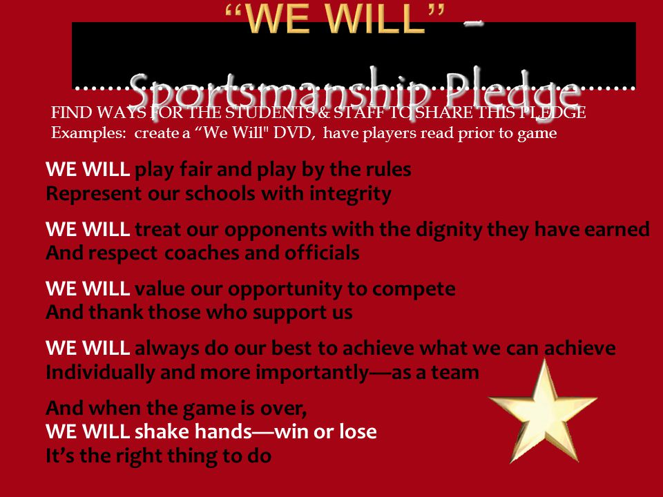 WE WILL play fair and play by the rules Represent our schools with integrity WE WILL treat our opponents with the dignity they have earned And respect coaches and officials WE WILL value our opportunity to compete And thank those who support us WE WILL always do our best to achieve what we can achieve Individually and more importantly—as a team And when the game is over, WE WILL shake hands—win or lose It's the right thing to do FIND WAYS FOR THE STUDENTS & STAFF TO SHARE THIS PLEDGE Examples: create a We Will DVD, have players read prior to game