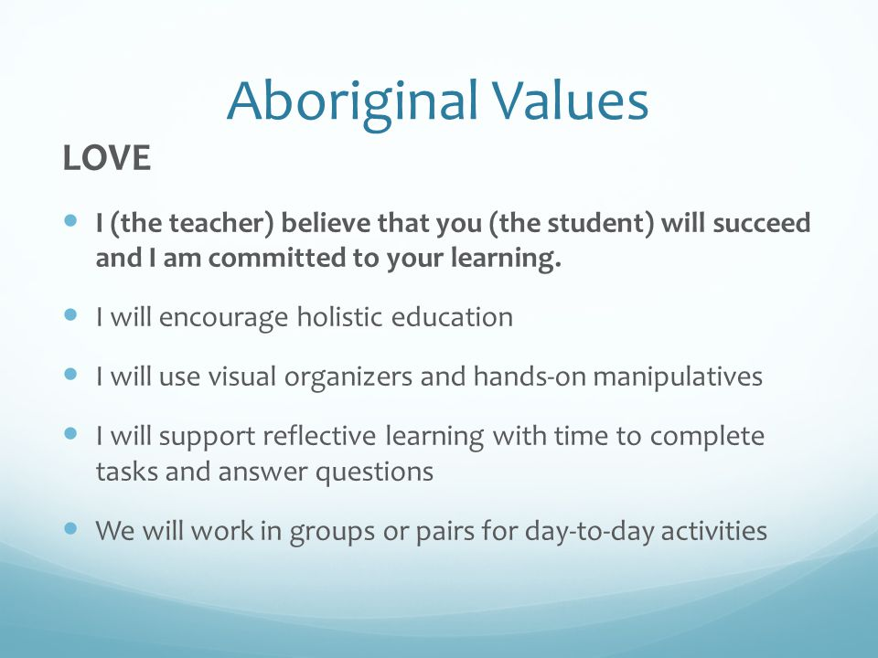 Aboriginal Values LOVE I (the teacher) believe that you (the student) will succeed and I am committed to your learning.