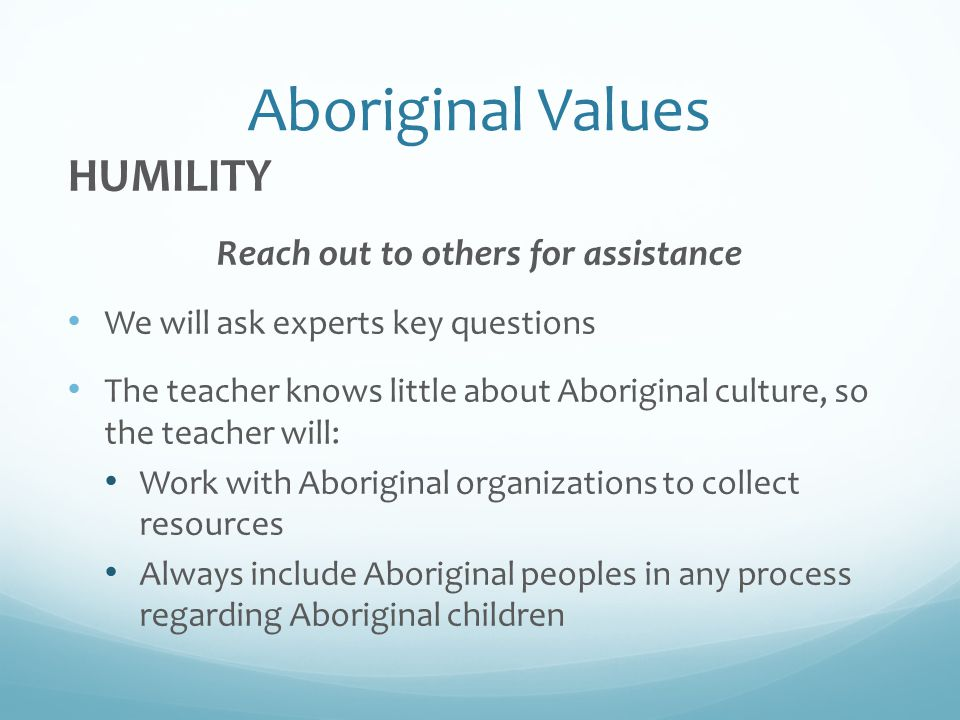 Aboriginal Values HUMILITY Reach out to others for assistance We will ask experts key questions The teacher knows little about Aboriginal culture, so the teacher will: Work with Aboriginal organizations to collect resources Always include Aboriginal peoples in any process regarding Aboriginal children