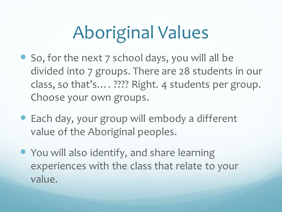 Aboriginal Values As a minimum: one group, each day, will present the principles of their value, and share their findings at the end of the class.