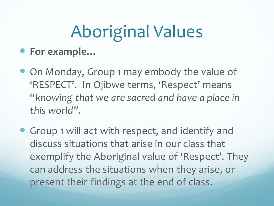 Aboriginal Values HONESTY: Be and Get Real (Ojibwe) We will all be responsible and accountable for everything we do and say Being honest with each other demonstrates respect We will not exclude, but we will include all the people that need to be part of a conversation
