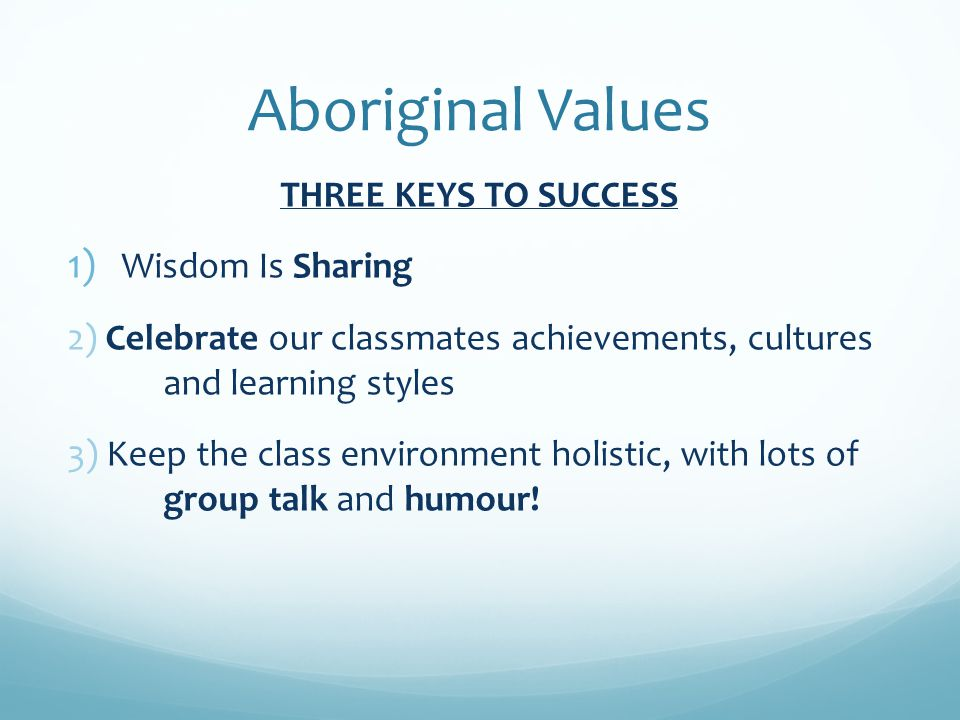 Aboriginal Values THREE KEYS TO SUCCESS 1) Wisdom Is Sharing 2) Celebrate our classmates achievements, cultures and learning styles 3) Keep the class environment holistic, with lots of group talk and humour!