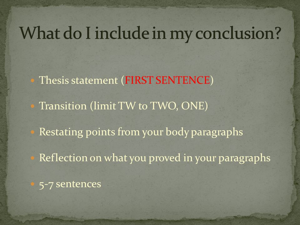 Thesis statement (FIRST SENTENCE) Transition (limit TW to TWO, ONE) Restating points from your body paragraphs Reflection on what you proved in your paragraphs 5-7 sentences