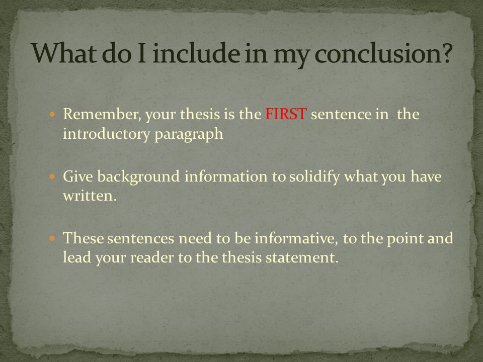 Remember, your thesis is the FIRST sentence in the introductory paragraph Give background information to solidify what you have written.
