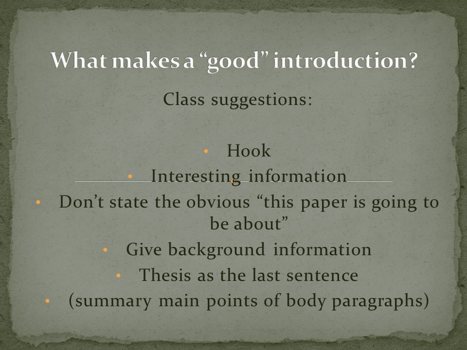 Class suggestions: Hook Interesting information Don't state the obvious this paper is going to be about Give background information Thesis as the last sentence (summary main points of body paragraphs)