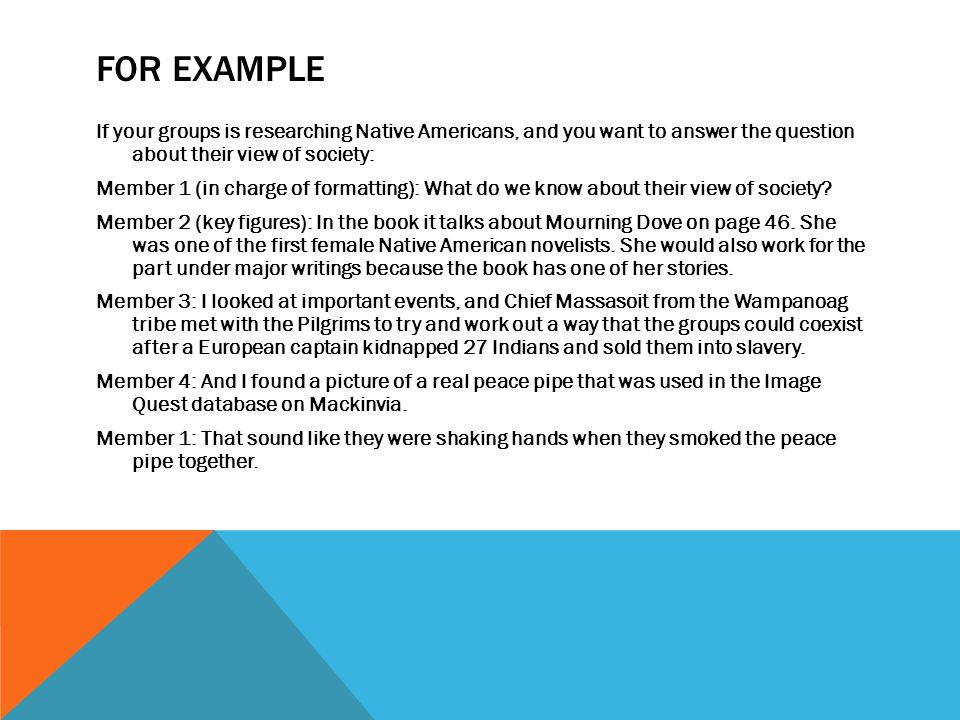 FOR EXAMPLE If your groups is researching Native Americans, and you want to answer the question about their view of society: Member 1 (in charge of formatting): What do we know about their view of society.