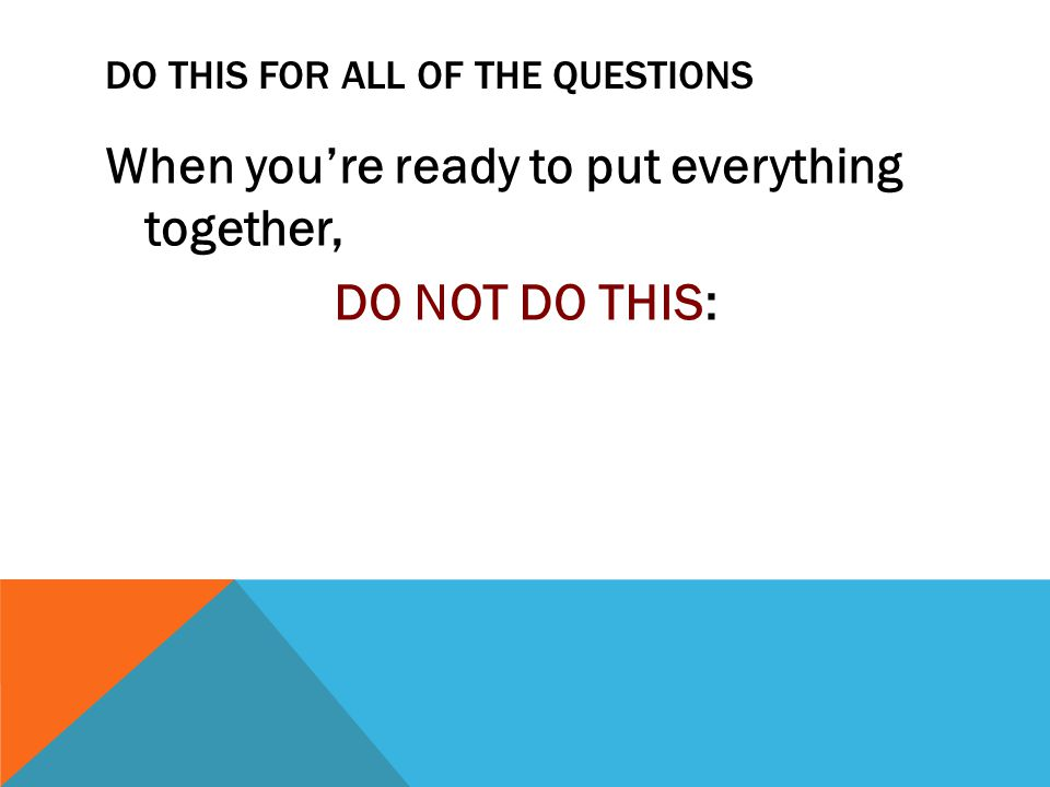 DO THIS FOR ALL OF THE QUESTIONS When you're ready to put everything together, DO NOT DO THIS: