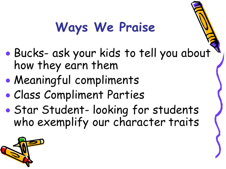 Ways We Praise  Bucks- ask your kids to tell you about how they earn them  Meaningful compliments  Class Compliment Parties  Star Student- looking for students who exemplify our character traits