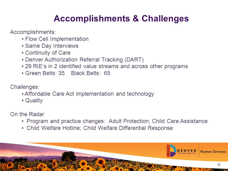 - 15 - 15 Accomplishments & Challenges Accomplishments: Flow Cell Implementation Same Day Interviews Continuity of Care Denver Authorization Referral Tracking (DART) 29 RIE's in 2 identified value streams and across other programs Green Belts: 35 Black Belts: 65 Challenges: Affordable Care Act implementation and technology Quality On the Radar Program and practice changes: Adult Protection; Child Care Assistance Child Welfare Hotline; Child Welfare Differential Response