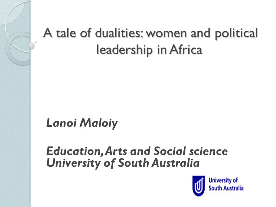 A tale of dualities: women and political leadership in Africa A tale of dualities: women and political leadership in Africa Lanoi Maloiy Education, Arts and Social science University of South Australia