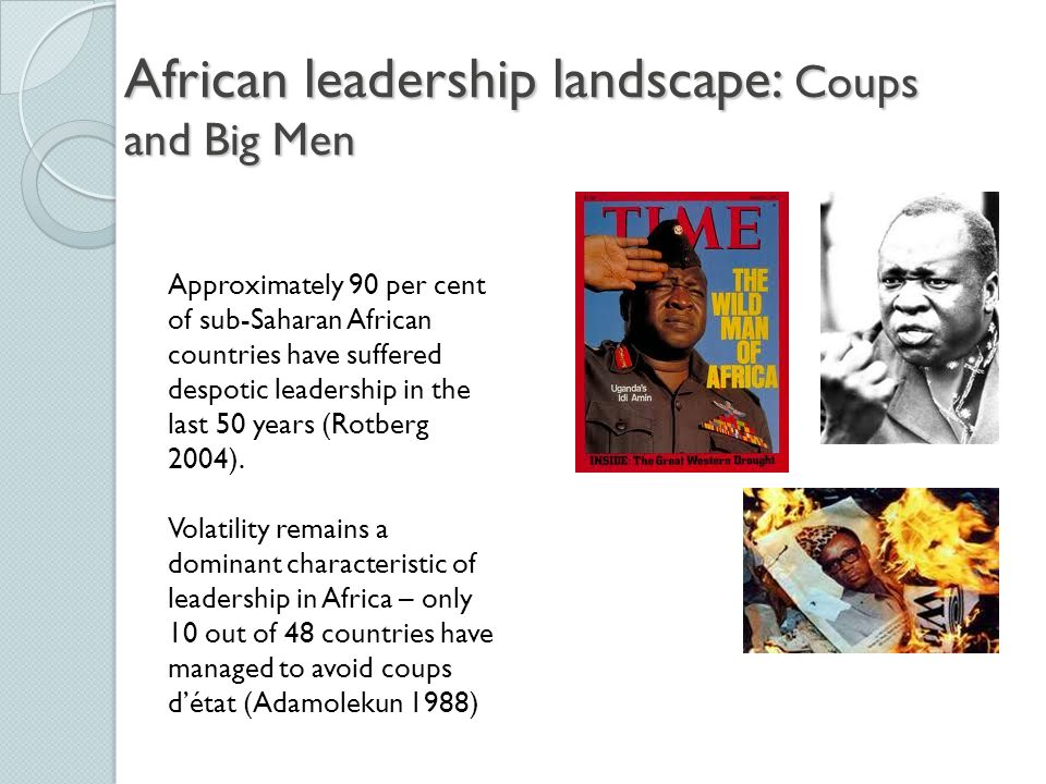 African leadership landscape: Coups and Big Men Approximately 90 per cent of sub-Saharan African countries have suffered despotic leadership in the last 50 years (Rotberg 2004).